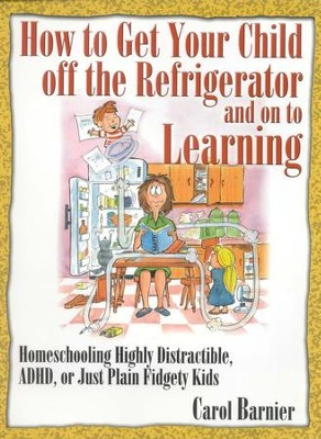 How to Get Your Child off the Refrigerator and on to Learning  -     By: Carol Barnier