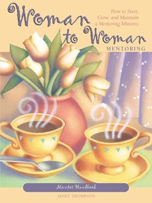 Woman to Woman Mentoring: How to Start, Grow, and Maintain a Mentoring Ministry, Mentor Handbook  -     By: Janet Thompson