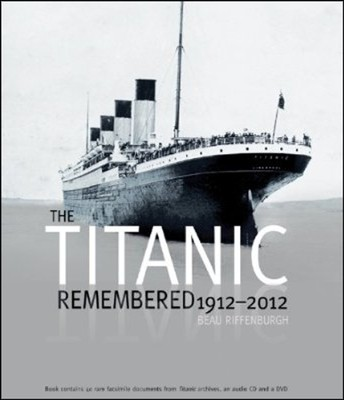 The Titanic Remembered: 1912-2012 - Commemorative Edition Contains 40 Rare Facsimile Documents from the Titanic Archives and an Exclusive DVD  -     By: Beau Riffenburgh