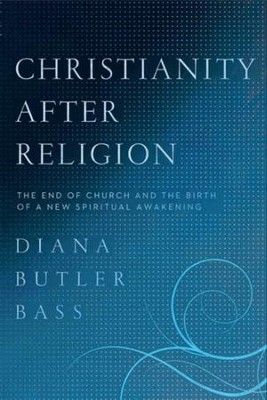Christianity After Religion: The End of Church and the  Birth of a New Spiritual Awakening  -     By: Diana Butler Bass