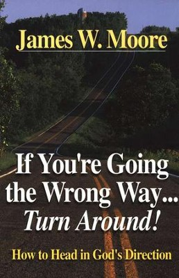 If You're Going the Wrong Way...Turn Around!   -     By: James W. Moore
