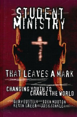 Student Ministry That Leaves A Mark: Changing Youth to Change the World  -     By: Gary Zustiak, John Mouton, Kevin Greer, Josh Finklea