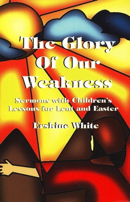 The Glory Of Our Weakness: Sermons With Children's Lessons For Lent And Easter  -     By: Erskine White