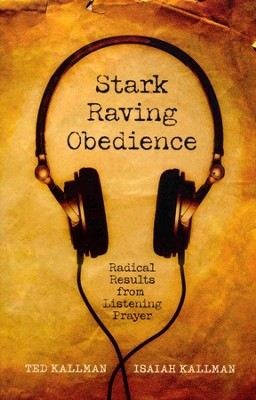 Stark Raving Obedience: Radical Results from Listening Prayer  -     By: Ted Kallman, Isaiah Kallman