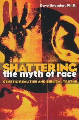 Shattering the Myth of Race: Genetic Realities and  Biblical Truths  -     By: Dave Unander