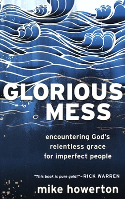 Glorious Mess: Encountering God's Relentless Grace for Imperfect People  -     By: Mike Howerton