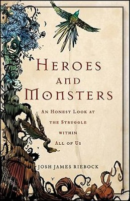 Heroes and Monsters: An Honest Look at the Struggle within All of Us  -     By: Josh James Riebock