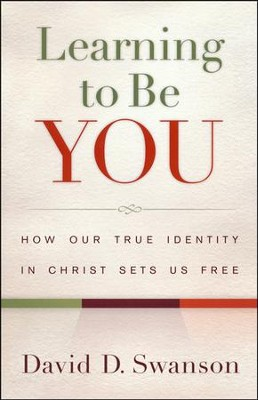 Learning to Be You: How Our True Identity in Christ Sets Us Free  -     By: David D. Swanson