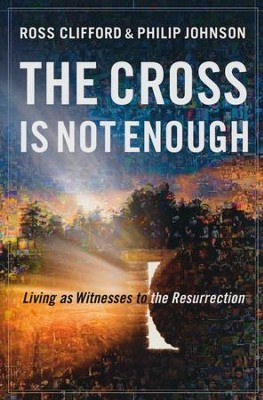 The Cross Is Not Enough: Living As Witnesses to the Resurrection  -     By: Ross Clifford, Philip Johnson