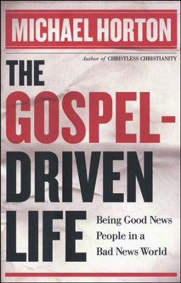 The Gospel-Driven Life: Being Good News People in a Bad News World  -     By: Michael Horton