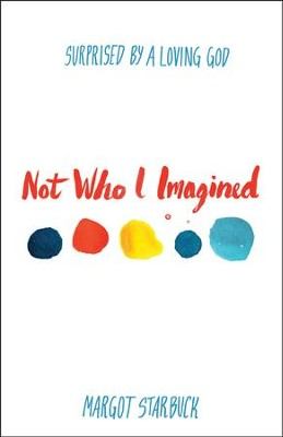 Not Who I Imagined: Surprised by a Loving God  -     By: Margot Starbuck