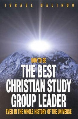 How to Be the Best Christian Study Group Leader Ever in the Whole History of the Universe  -     By: Israel Galindo