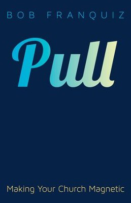 Pull: Making Your Church Magnetic  -     By: Bob Franquiz