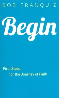 Begin: First Steps for the Journey of Faith  -     By: Bob Franquiz