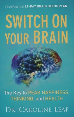 Switch On Your Brain: The Key to Peak Happiness, Thinking, and Health  -     By: Dr. Caroline Leaf