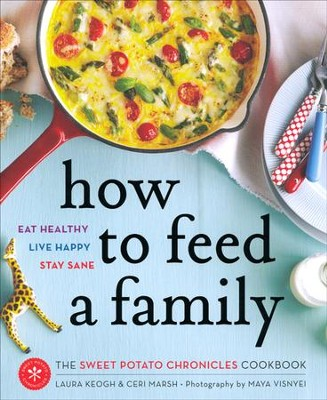 How to Feed a Family: The Sweet Potatoes Chronicles Cookbook  -     By: Laura Keogh, Ceri Marsh