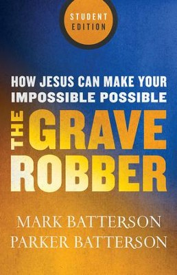 The Grave Robber, Student Edition: How Jesus Can Make Your Impossible Possible  -     By: Mark Batterson, Parker Batterson