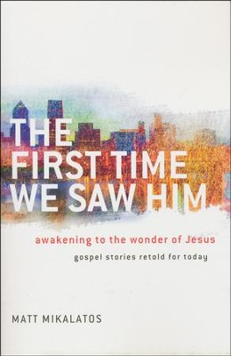 The First Time We Saw Him: Awakening to the Wonder of Jesus  -     By: Matt Mikalatos