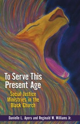 To Serve This Present Age: Social Justice Ministries in the Black Church  -     By: Danielle L. Ayers, Reginald W. Williams