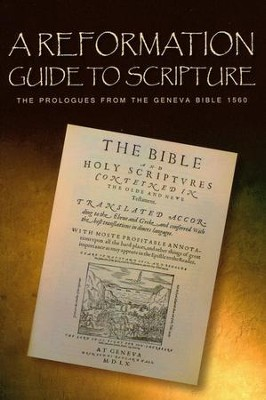 A Reformation Guide to Scripture: The Prologues from the Geneva Bible 1560  -