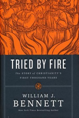 Tried by Fire: The Story of Christianity's First Thousand Years  -     By: William J. Bennett