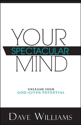 Your Spectacular Mind: Unleash Your God-Given Potential  -     By: Dr. Dave Williams