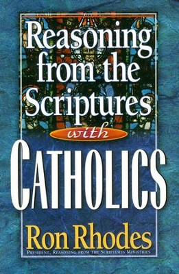Reasoning from the Scriptures with Catholics   -     By: Ron Rhodes