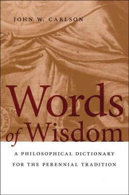 Words of Wisdom: A Philosophical Dictionary for the Perennial Tradition  -     By: John W. Carlson
