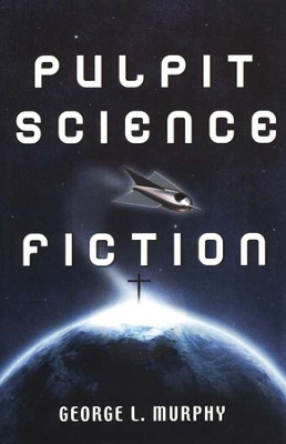 Pulpit Science Fiction  -     By: George L. Murphy