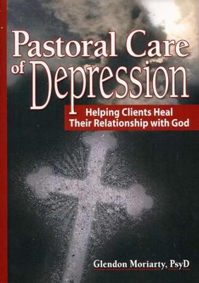 Pastoral Care of Depression: Helping Clients Heal Their Relationship with God  -     By: Glendon Moriarty