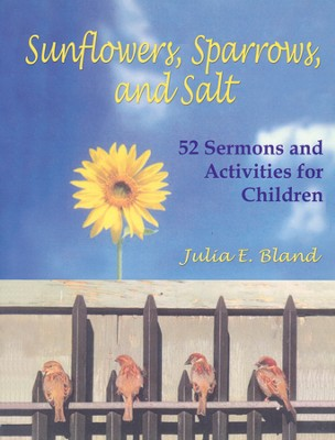 Sunflowers, Sparrows, and Salt: 52 Sermons and Activities for Children  -     By: Julia Bland