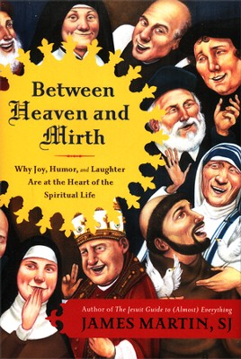 Between Heaven and Mirth: Why Joy, Humor, and Laughter Are at the Heart of the Spiritual Life  -     By: James Martin