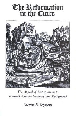The Reformation in the Cities: The Appeal of Protestantism to 16th Century Germany & Switzerland  -     By: Steven E. Ozment