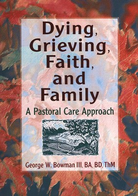 Dying, Grieving, Faith, and Family: A Pastoral Care Approach  -     By: George W. Bowman