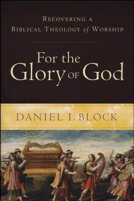For the Glory of God: Recovering a Biblical Theology of Worship  -     By: Daniel I. Block