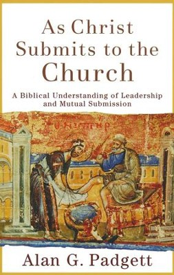 As Christ Submits to the Church: A Biblical Understanding of Leadership and Mutual Submission  -     By: Alan G. Padgett