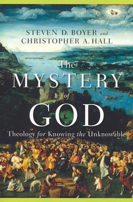 The Mystery of God: Theology for Knowing the Unknowable  -     By: Steven D. Boyer, Christopher A. Hall