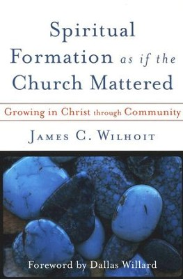 Spiritual Formation as if the Church Mattered   -     By: James C. Wilhoit