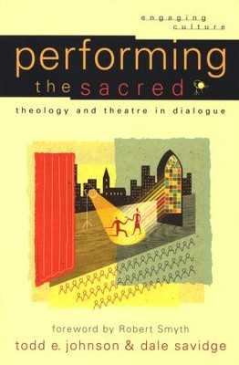 Performing the Sacred: Theology and Theatre in Dialogue  -     By: Todd E. Johnson, Dale Savidge