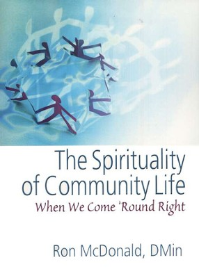 The Spirituality of Community Life: When We Come 'Round Right  -     By: Ron McDonald