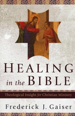 Healing in the Bible: Theological Insight for Christian Ministry  -     By: Frederick J. Gaiser
