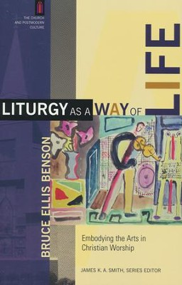Liturgy as a Way of Life: Embodying the Arts in Christian Worship  -     By: Bruce Ellis Benson