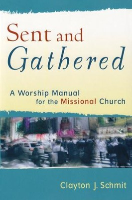 Sent and Gathered: A Worship Manual for the Missional Church  -     By: Clayton J. Schmit