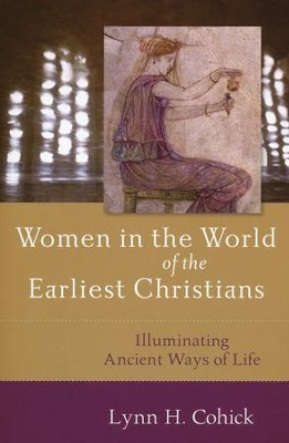 Women in the World of the Earliest Christians: Illuminating Ancient Ways of Life  -     By: Lynn H. Cohick