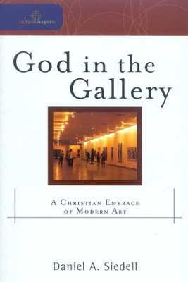 God in the Gallery: A Christian Embrace of Modern Art  -     Edited By: William A. Dyrness, Robert K. Johnston     By: Daniel A. Siedell