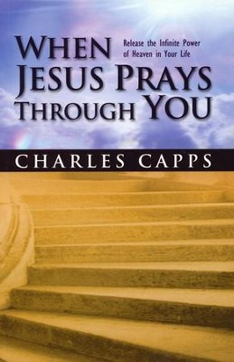 When Jesus Prays Through You: Release the Infinite Power of Heaven in Your Life  -     By: Charles Capps