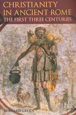 Christianity in Rome in the First Three Centuries  -     By: Bernard Green