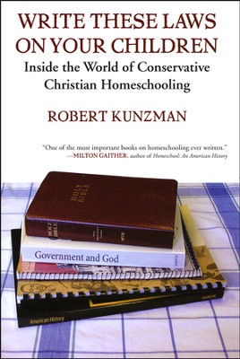 Write These Laws on Your Children: Inside the World of Conservative Christian Homeschooling  -     By: Robert Kunzman