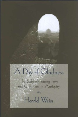 A Day of Gladness: The Sabbath among Jews & Christians in Antiquity  -     By: Herold Weiss