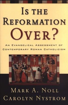 Is the Reformation Over? An Evangelical Assessment of Contemporary Roman Catholicism  -     By: Mark A. Noll, Carolyn Nystrom